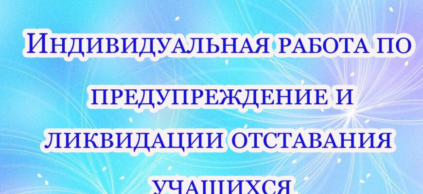 individualnaya rabota po preduprezhdenie i likvidaczii otstavaniya uchashhihsya