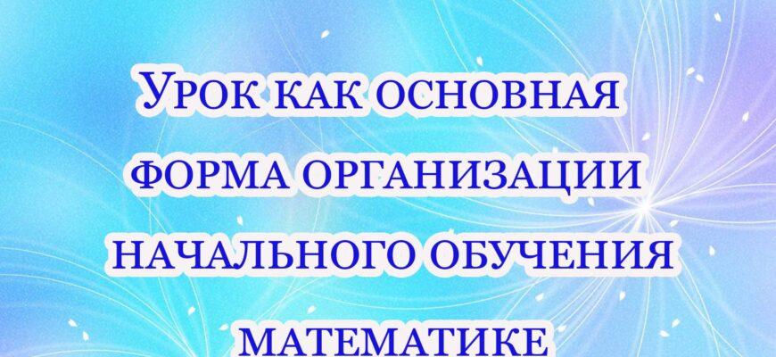 urok kak osnovnaya forma organizaczii nachalnogo obucheniya matematike